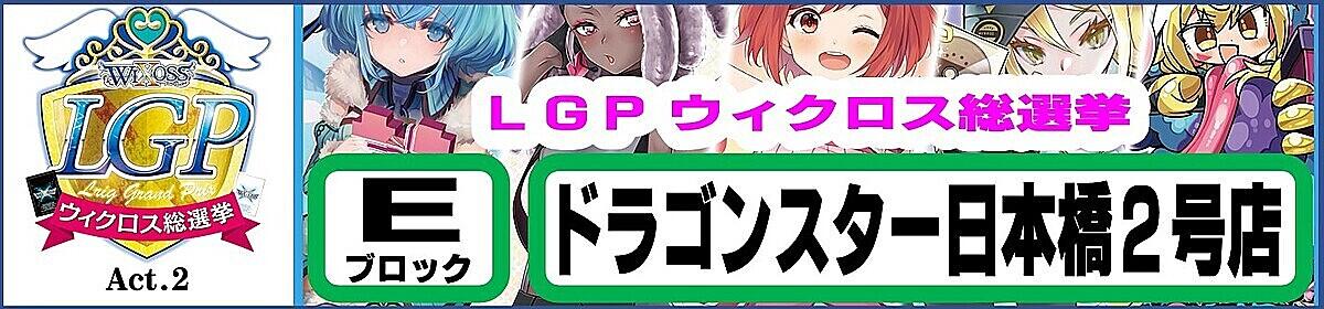 LGP Act.2 ウィクロス総選挙 Eブロック ドラゴンスター日本橋2号店