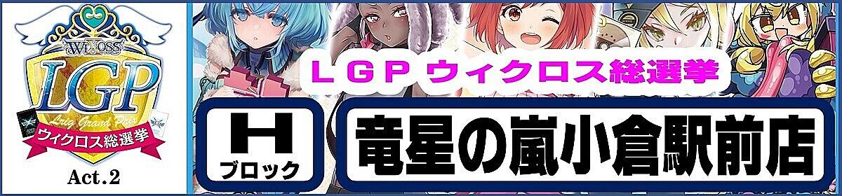 LGP Act.2 ウィクロス総選挙 Hブロック 竜星の嵐 小倉駅前店