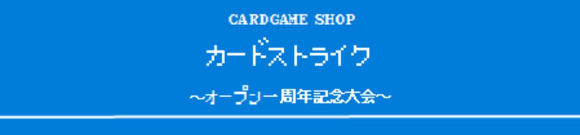 カードストライク ~オープン一周年記念大会~
