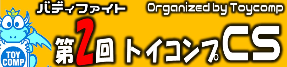 【バディファイト】第2回トイコンプCS