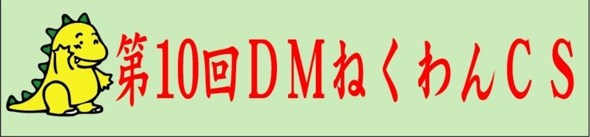 第10回DMねくわんCS