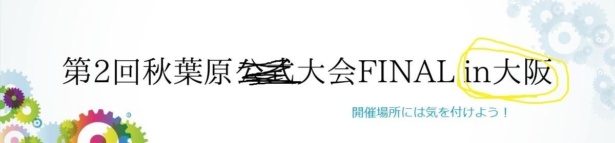 第2回秋葉原大会FINAL in大阪