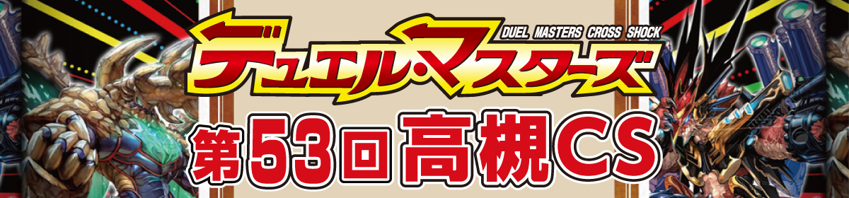 第53回デュエルマスターズ高槻CS【2ブロック構築戦】